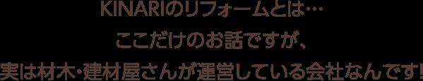KINARIのリフォームとは…ここだけのお話ですが、実は材木・建材屋さんが運営している会社なんです!